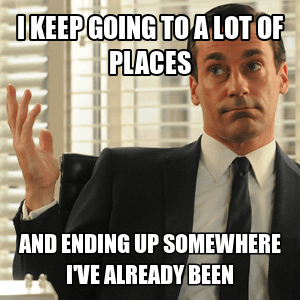 I keep going to a lot of places and ending up somewhere I've already been. ~Don Draper